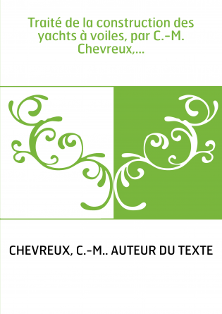 Traité de la construction des yachts à voiles, par C.-M. Chevreux,...