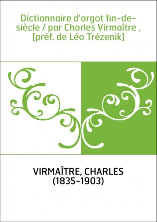 Dictionnaire d'argot fin-de-siècle / par Charles Virmaître , [préf. de Léo Trézenik]