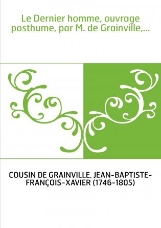 Le Dernier homme, ouvrage posthume, par M. de Grainville,...