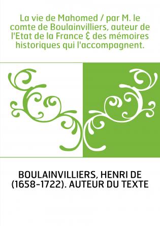 La vie de Mahomed / par M. le comte de Boulainvilliers, auteur de l'Etat de la France & des mémoires historiques qui l'accompagn