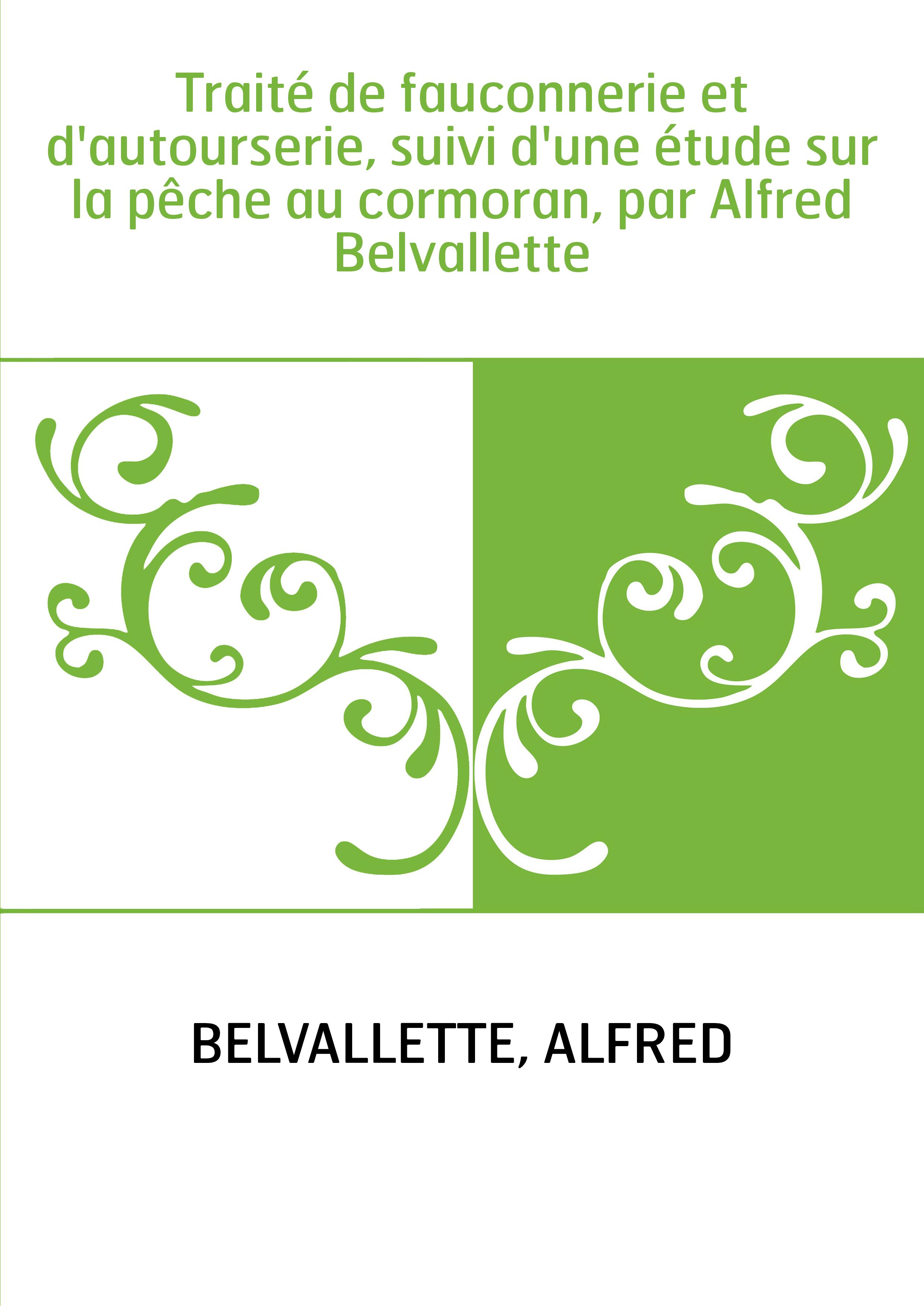 Traité de fauconnerie et d'autourserie, suivi d'une étude sur la pêche au cormoran, par Alfred Belvallette