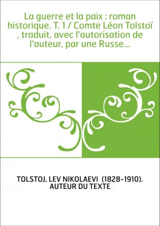 La guerre et la paix : roman historique. T. 1 / Comte Léon Tolstoï , traduit, avec l'autorisation de l'auteur, par une Russe...