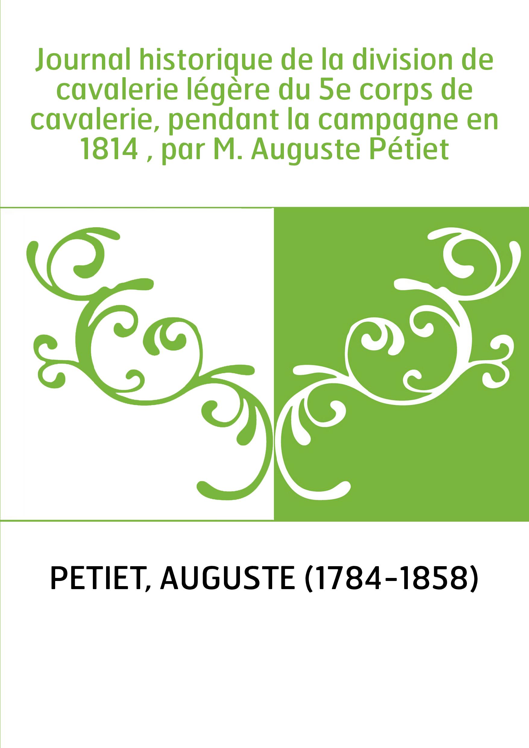 Journal historique de la division de cavalerie légère du 5e corps de cavalerie, pendant la campagne en 1814 , par M. Auguste Pét