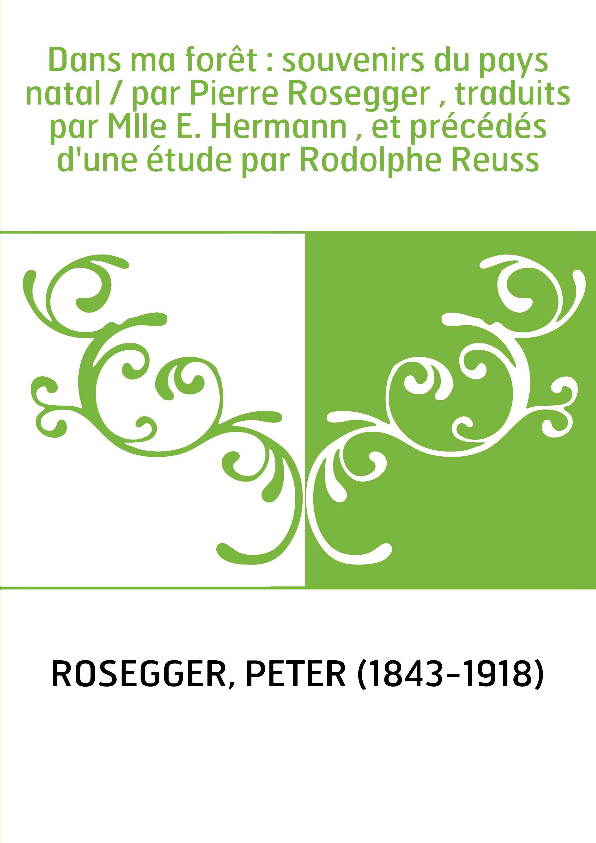 Dans ma forêt : souvenirs du pays natal / par Pierre Rosegger , traduits par Mlle E. Hermann , et précédés d'une étude par Rodol
