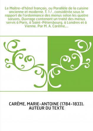 Le Maître-d'hôtel français, ou Parallèle de la cuisine ancienne et moderne. T. 1 / , considérée sous le rapport de l'ordonnance