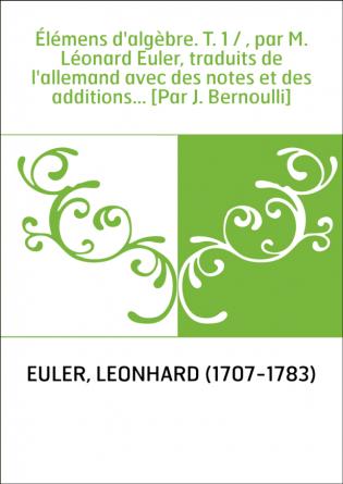 Élémens d'algèbre. T. 1 / , par M. Léonard Euler, traduits de l'allemand avec des notes et des additions... [Par J. Bernoulli]