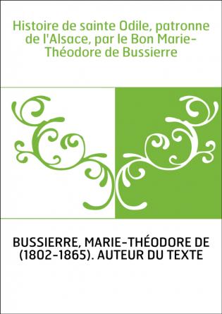 Histoire de sainte Odile, patronne de l'Alsace, par le Bon Marie-Théodore de Bussierre