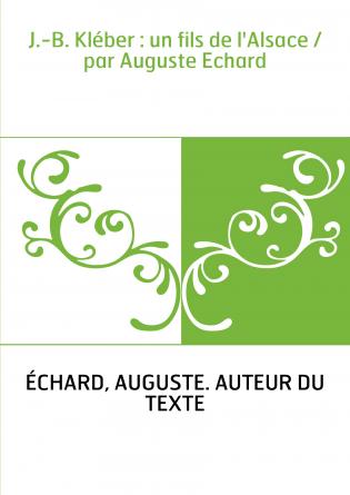 J.-B. Kléber : un fils de l'Alsace / par Auguste Echard