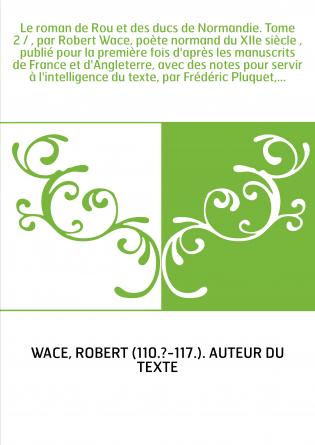 Le roman de Rou et des ducs de Normandie. Tome 2 / , par Robert Wace, poète normand du XIIe siècle , publié pour la première foi