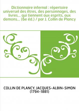 Dictionnaire infernal : répertoire universel des êtres, des personnages, des livres... qui tiennent aux esprits, aux demons... (