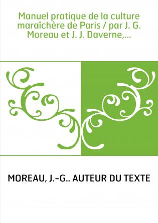 Manuel pratique de la culture maraîchère de Paris / par J. G. Moreau et J. J. Daverne,...