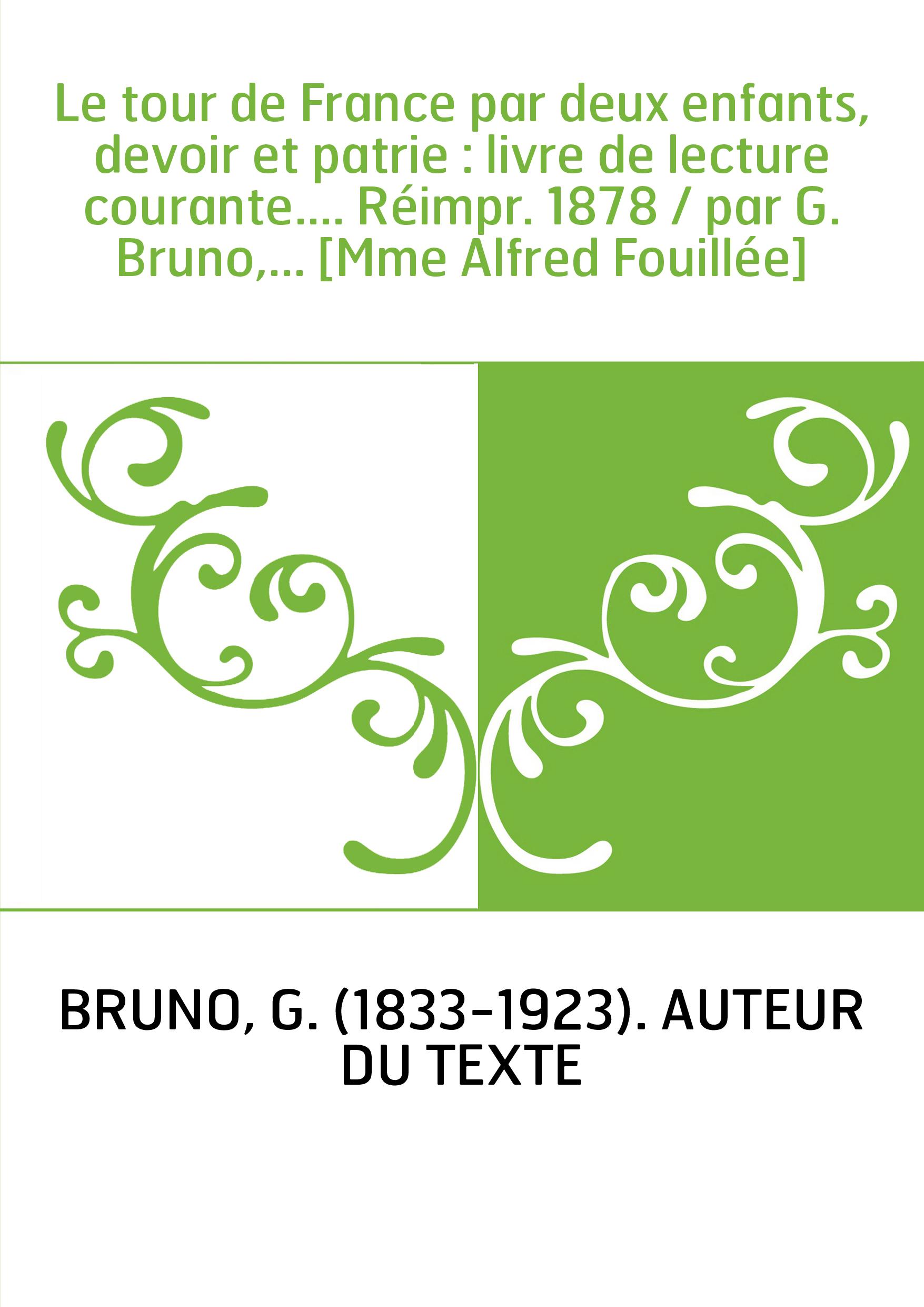 Le tour de France par deux enfants, devoir et patrie : livre de lecture courante.... Réimpr. 1878 / par G. Bruno,... [Mme Alfred