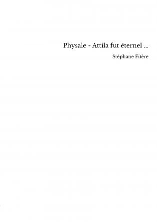 Physale - Attila fut éternel ...