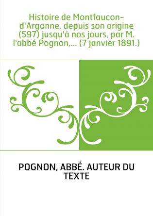 Histoire de Montfaucon-d'Argonne, depuis son origine (597) jusqu'à nos jours, par M. l'abbé Pognon,... (7 janvier 1891.)