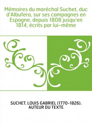 Mémoires du maréchal Suchet, duc d'Albufera, sur ses campagnes en Espagne, depuis 1808 jusqu'en 1814, écrits par lui-même