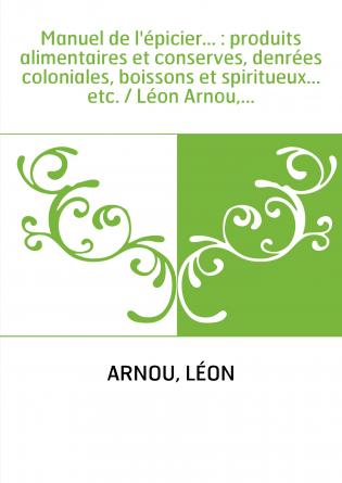 Manuel de l'épicier... : produits alimentaires et conserves, denrées coloniales, boissons et spiritueux... etc. / Léon Arnou,...