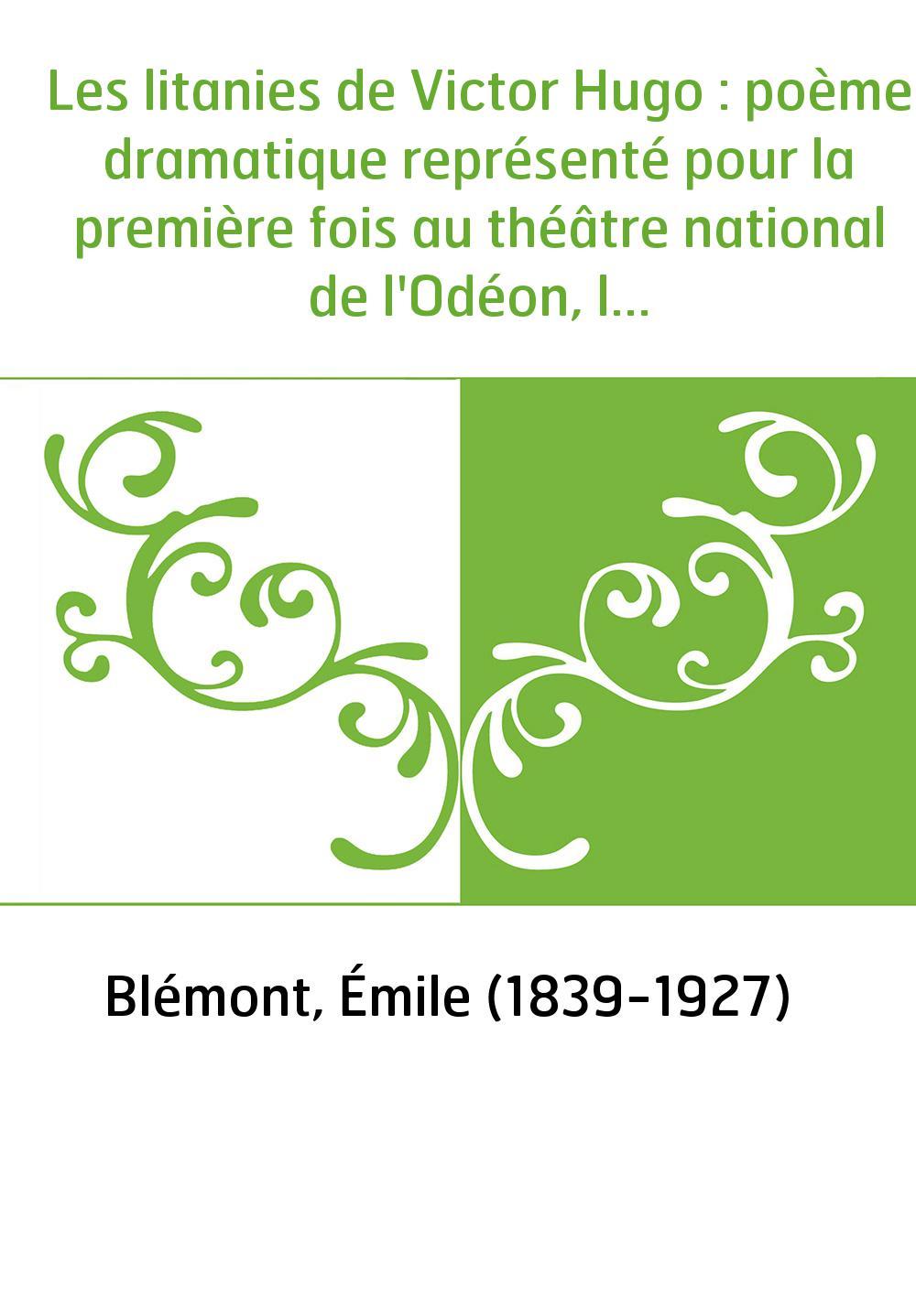 Les litanies de Victor Hugo : poème dramatique représenté pour la première fois au théâtre national de l'Odéon, le... 25 février