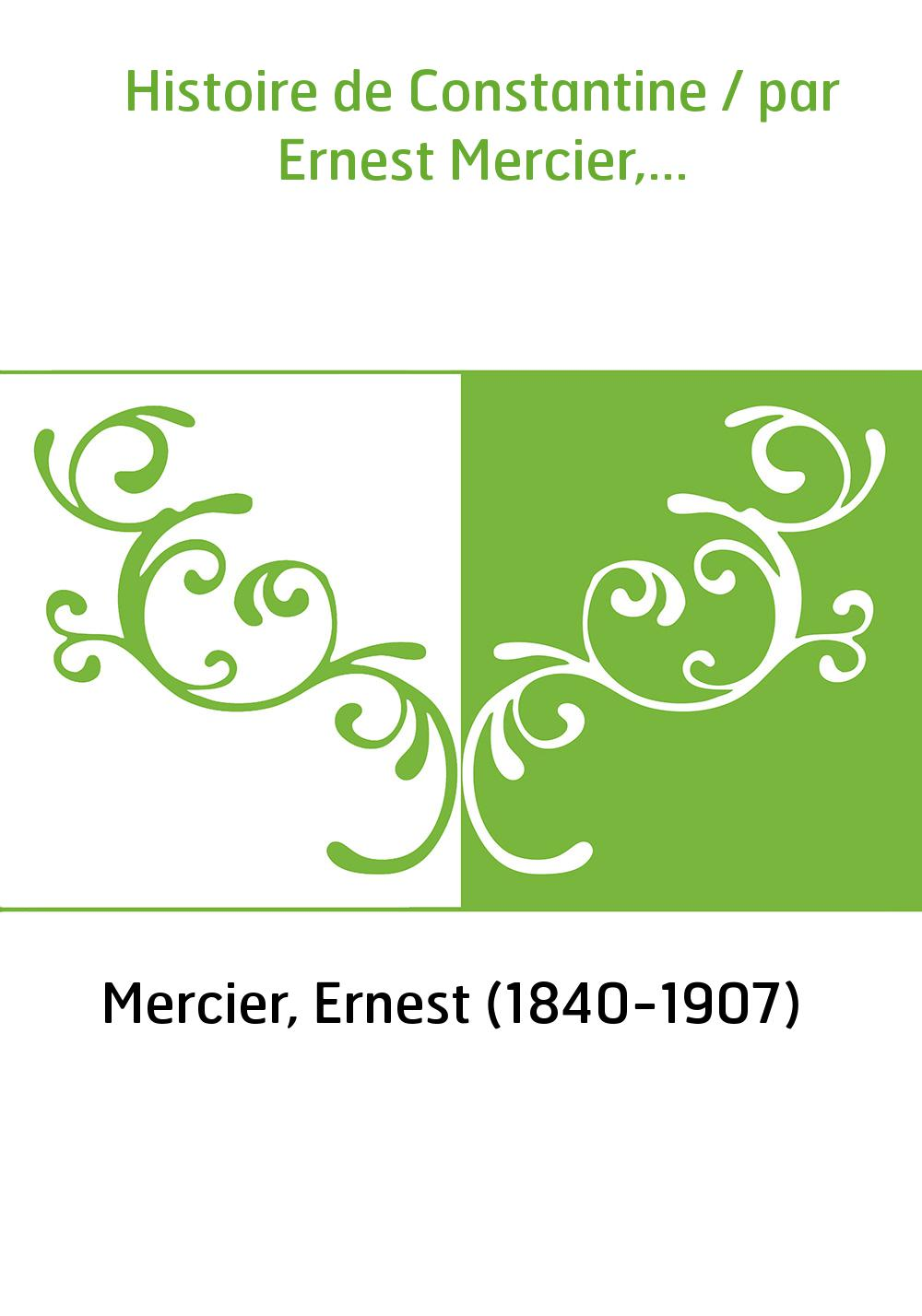 Histoire de Constantine / par Ernest Mercier,...