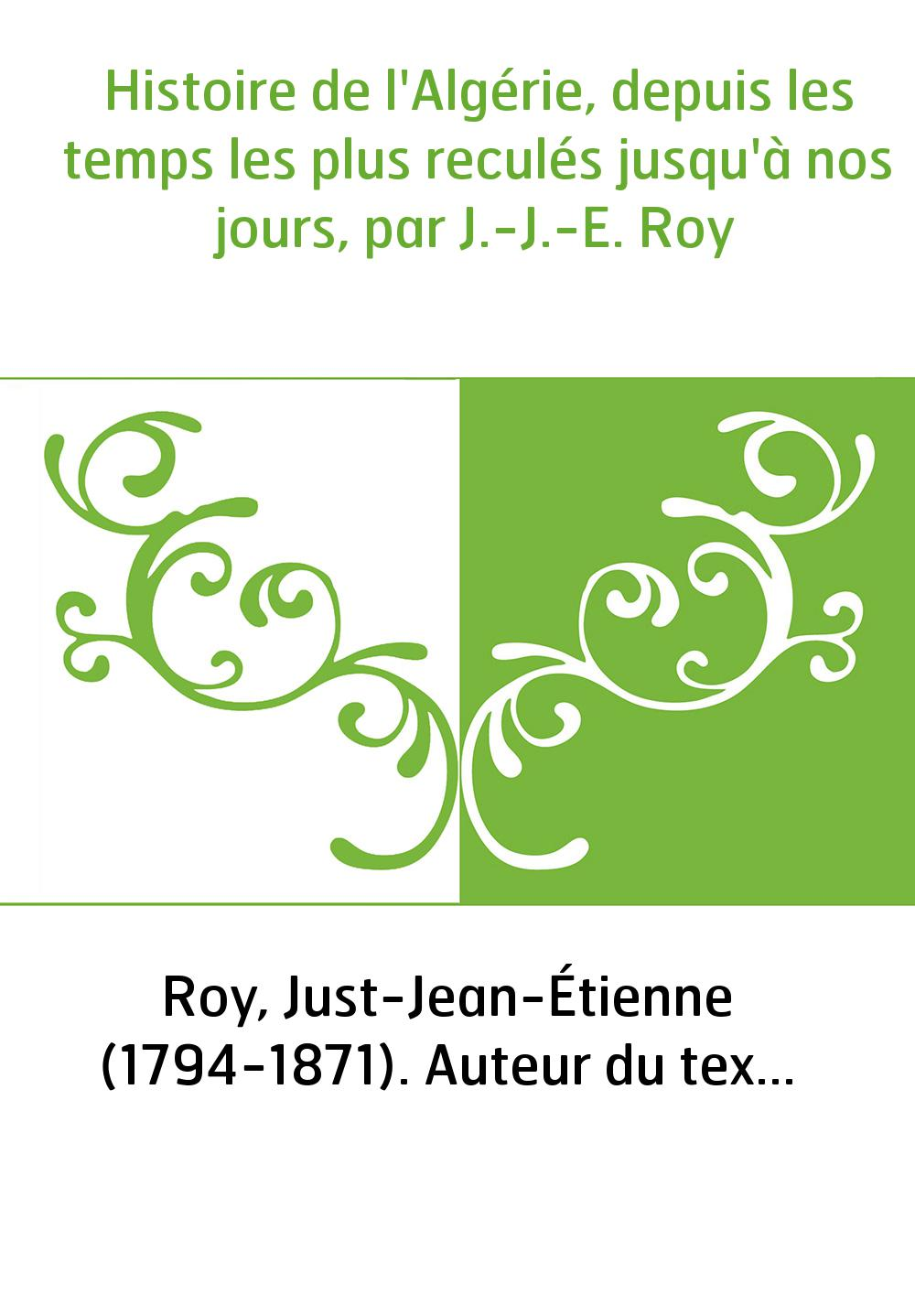 Histoire de l'Algérie, depuis les temps les plus reculés jusqu'à nos jours, par J.-J.-E. Roy