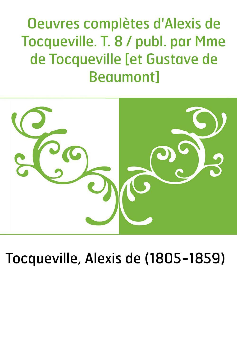Oeuvres complètes d'Alexis de Tocqueville. T. 8 / publ. par Mme de Tocqueville [et Gustave de Beaumont]