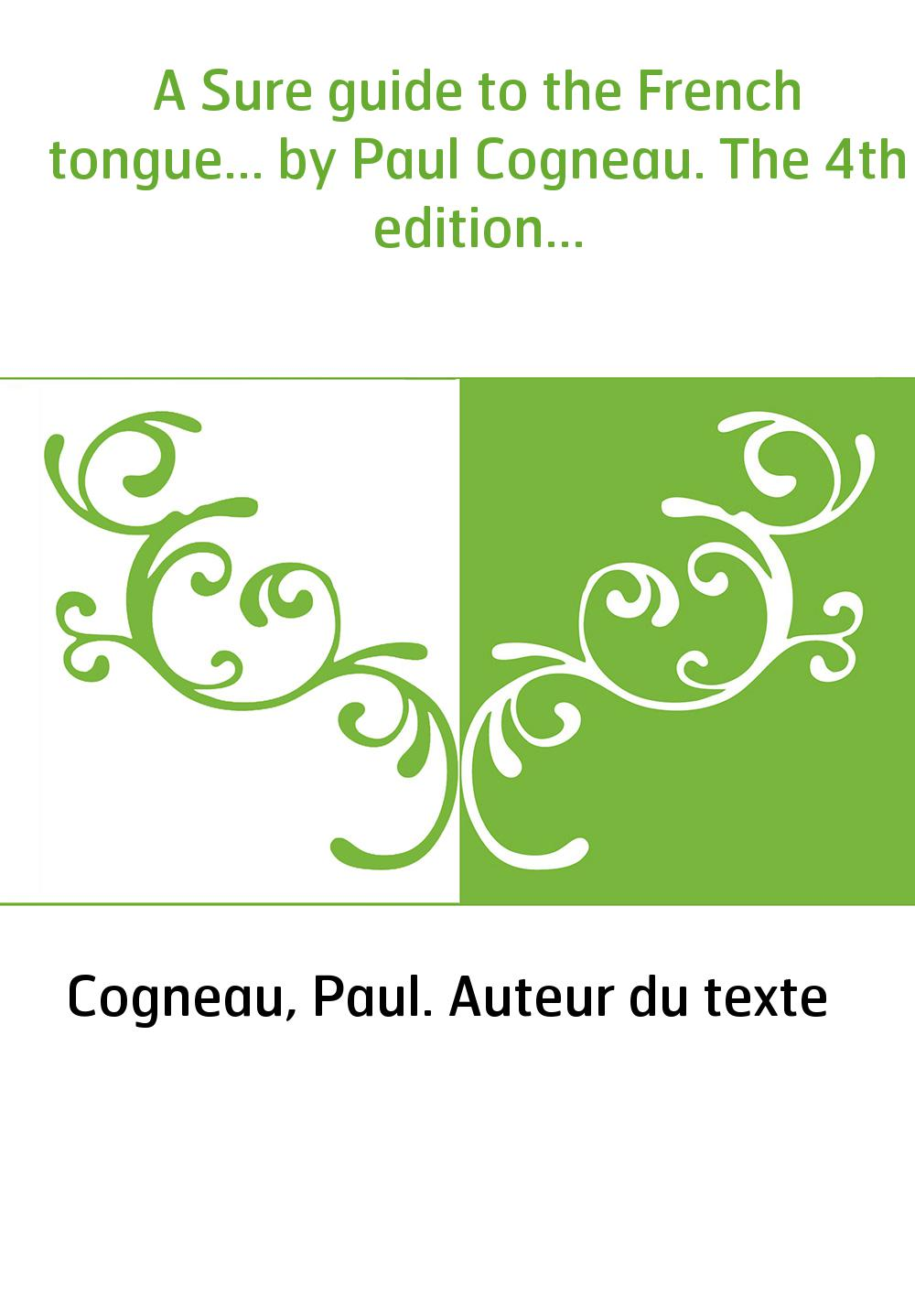 A Sure guide to the French tongue... by Paul Cogneau. The 4th edition...