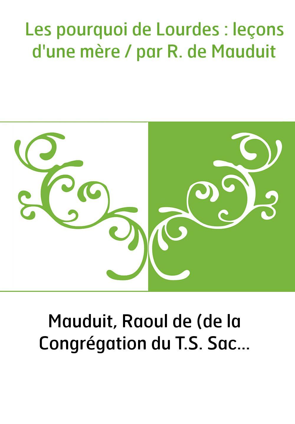 Les pourquoi de Lourdes : leçons d'une mère / par R. de Mauduit