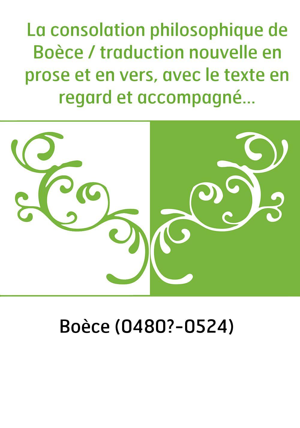 La consolation philosophique de Boèce / traduction nouvelle en prose et en vers, avec le texte en regard et accompagnée d'une in