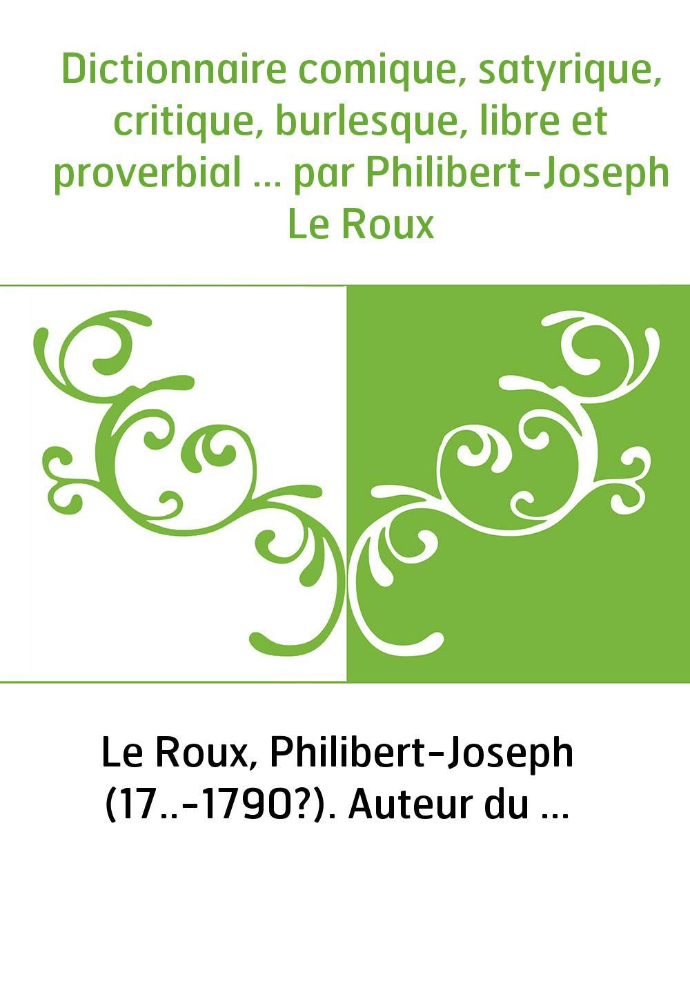Dictionnaire comique, satyrique, critique, burlesque, libre et proverbial ... par Philibert-Joseph Le Roux