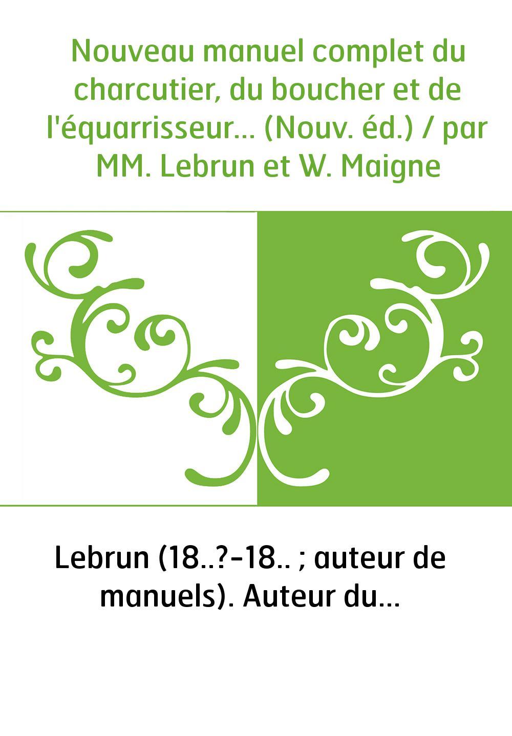 Nouveau manuel complet du charcutier, du boucher et de l'équarrisseur... (Nouv. éd.) / par MM. Lebrun et W. Maigne