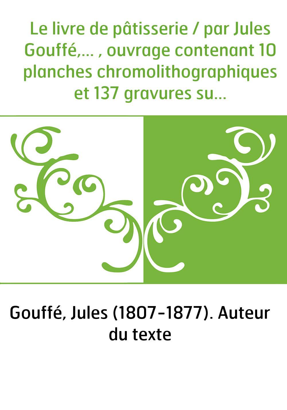 Le livre de pâtisserie / par Jules Gouffé,... , ouvrage contenant 10 planches chromolithographiques et 137 gravures sur bois d'a