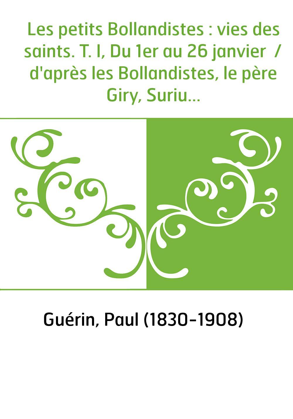 Les petits Bollandistes : vies des saints. T. I, Du 1er au 26 janvier / d'après les Bollandistes, le père Giry, Surius... , par
