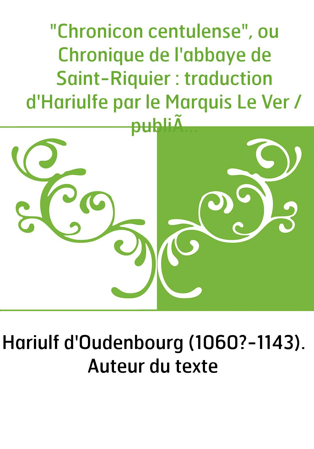 """""""Chronicon centulense"""", ou Chronique de l'abbaye de Saint-Riquier : traduction d'Hariulfe par le Marquis Le Ver / publiée et ann"""