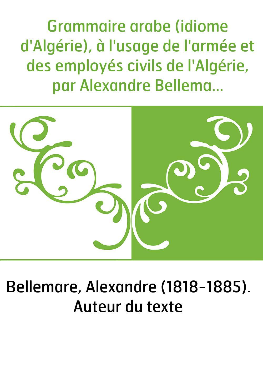 Grammaire arabe (idiome d'Algérie), à l'usage de l'armée et des employés civils de l'Algérie, par Alexandre Bellemare,... suivie