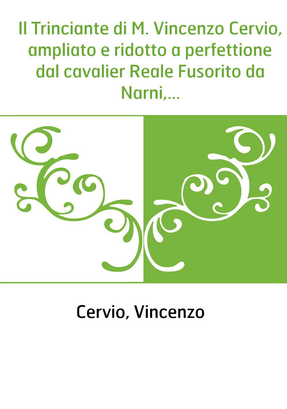 Il Trinciante di M. Vincenzo Cervio, ampliato e ridotto a perfettione dal cavalier Reale Fusorito da Narni,...