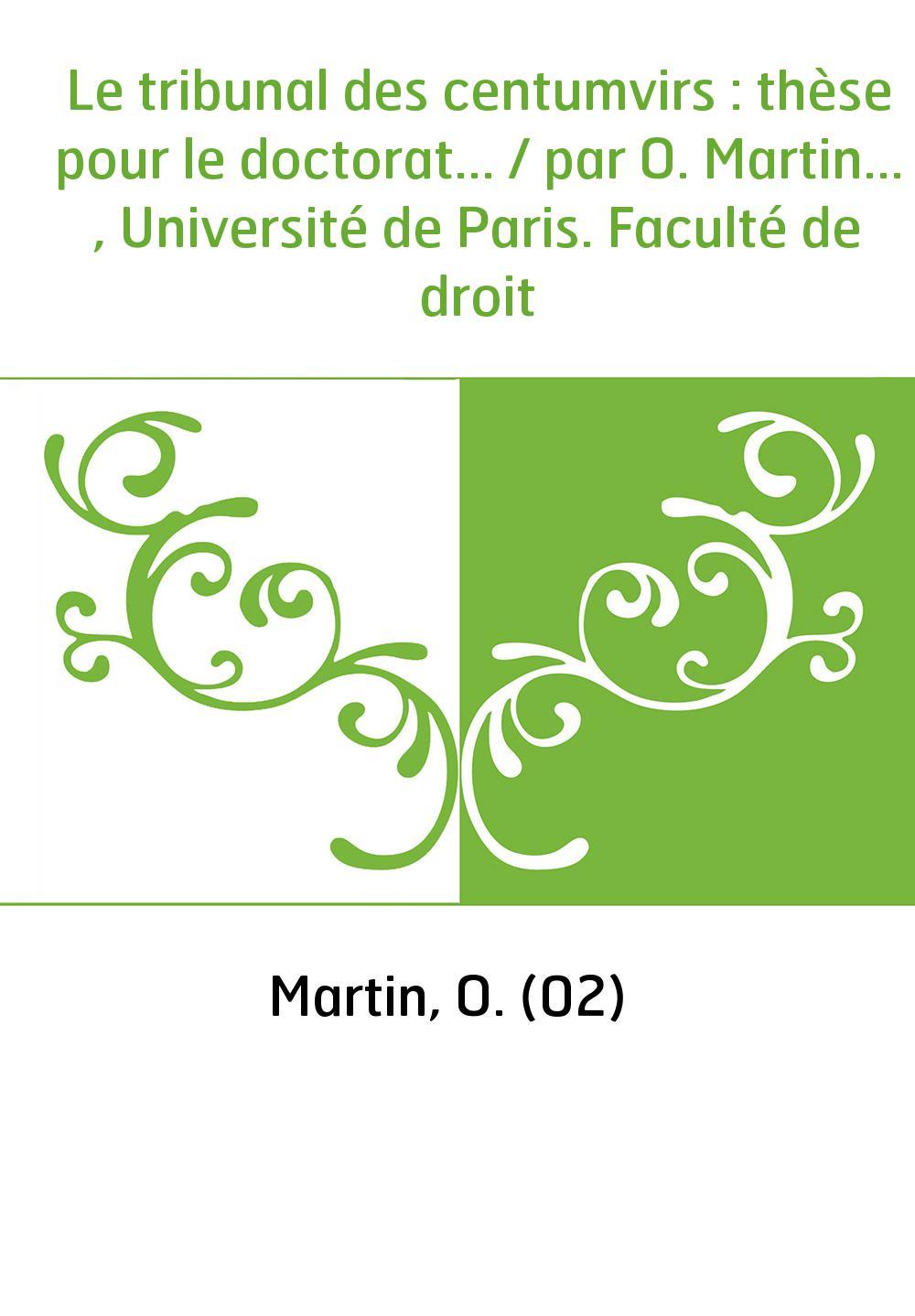 Le tribunal des centumvirs : thèse pour le doctorat... / par O. Martin... , Université de Paris. Faculté de droit