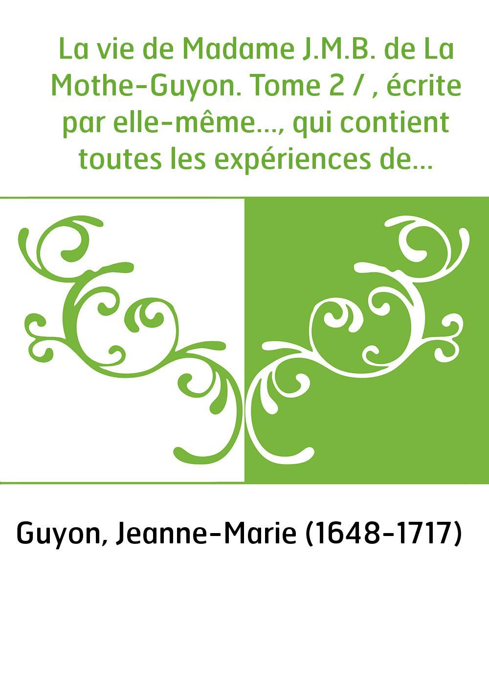 La vie de Madame J.M.B. de La Mothe-Guyon. Tome 2 / , écrite par elle-même..., qui contient toutes les expériences de la vie int