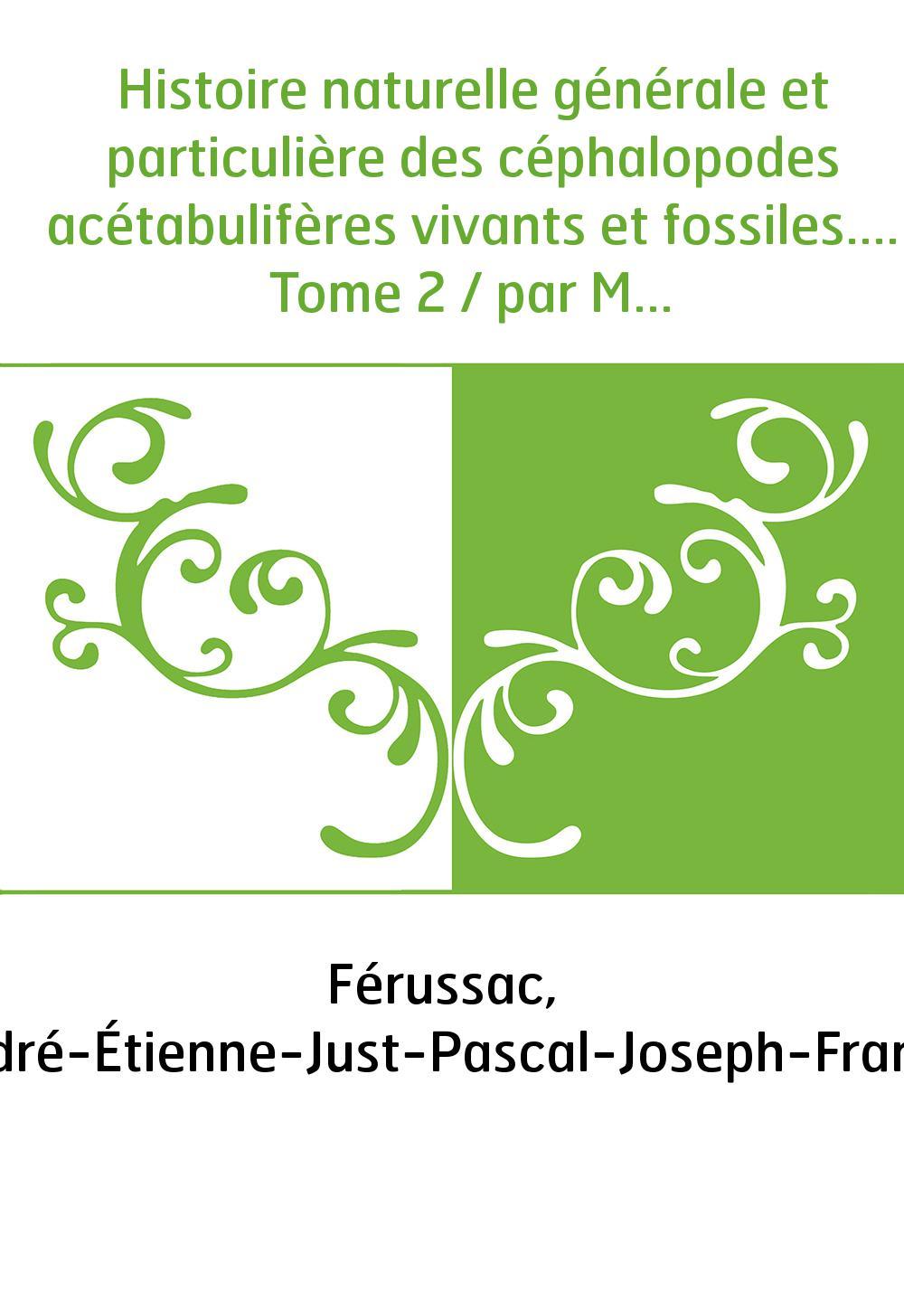 Histoire naturelle générale et particulière des céphalopodes acétabulifères vivants et fossiles.... Tome 2 / par MM. de Férussac