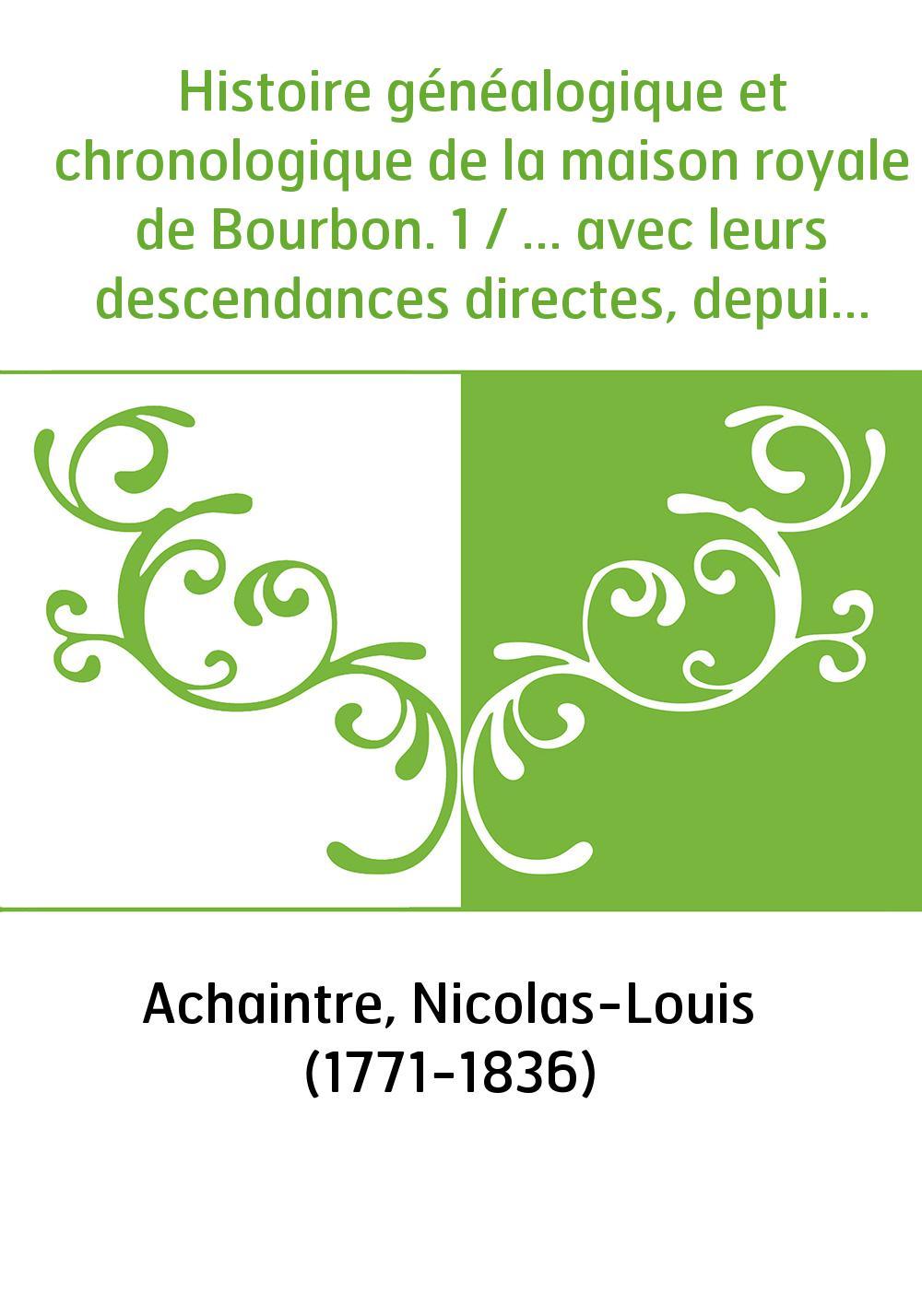 Histoire généalogique et chronologique de la maison royale de Bourbon. 1 / ... avec leurs descendances directes, depuis Robert l
