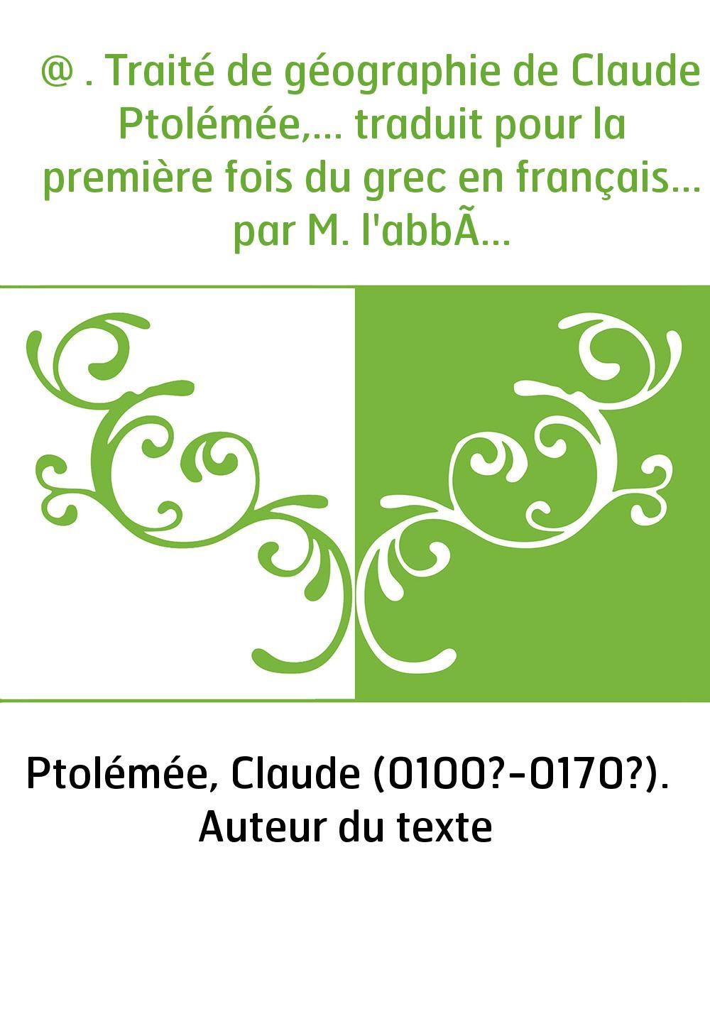 @ . Traité de géographie de Claude Ptolémée,... traduit pour la première fois du grec en français... par M. l'abbé Halma,... [av