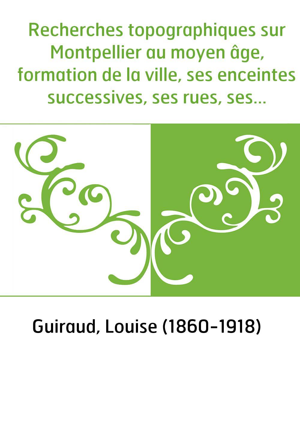 Recherches topographiques sur Montpellier au moyen âge, formation de la ville, ses enceintes successives, ses rues, ses monument