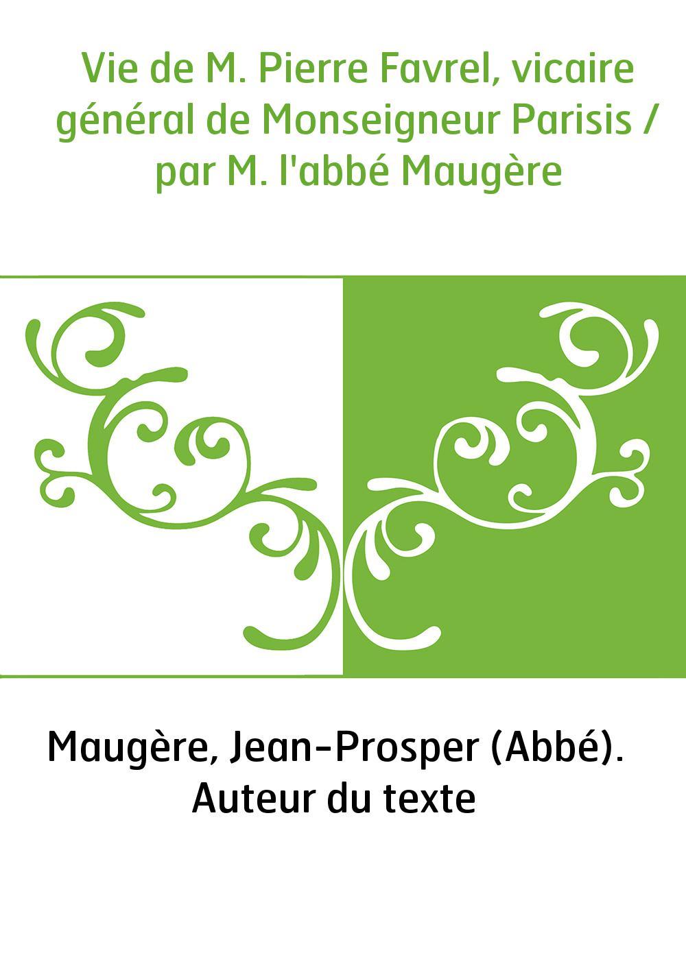 Vie de M. Pierre Favrel, vicaire général de Monseigneur Parisis / par M. l'abbé Maugère