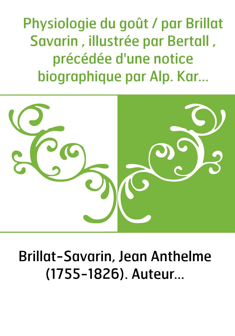 Physiologie du goût / par Brillat Savarin , illustrée par Bertall , précédée d'une notice biographique par Alp. Karr , dessins à