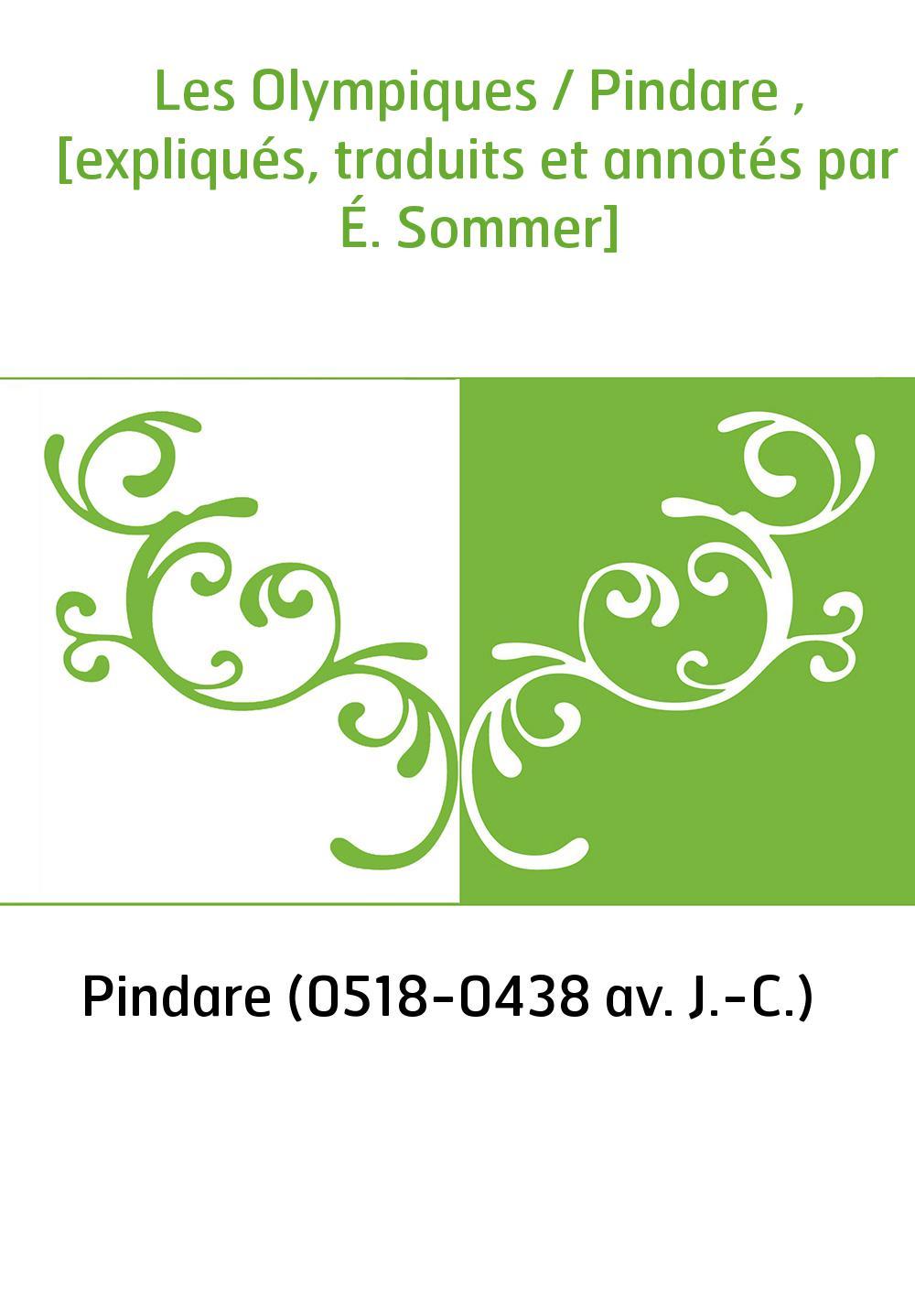Les Olympiques / Pindare , [expliqués, traduits et annotés par É. Sommer]