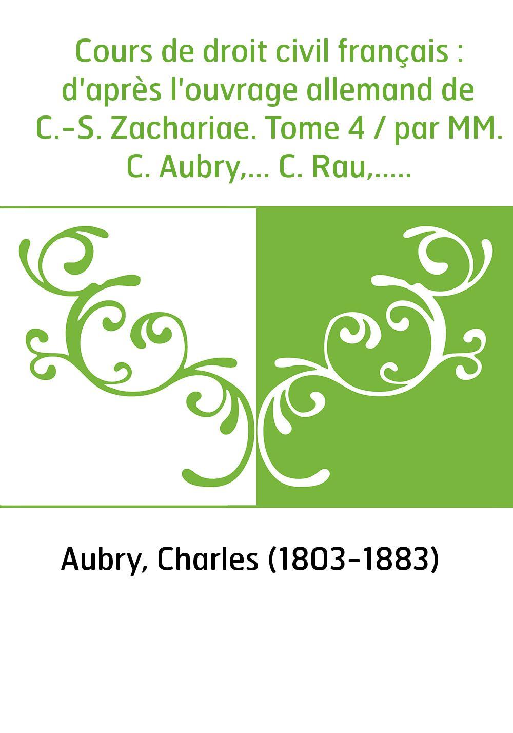 Cours de droit civil français : d'après l'ouvrage allemand de C.-S. Zachariae. Tome 4 / par MM. C. Aubry,... C. Rau,...