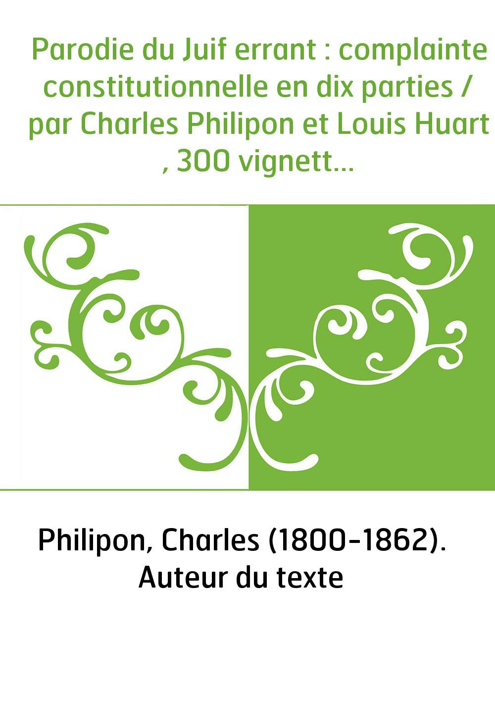Parodie du Juif errant : complainte constitutionnelle en dix parties / par Charles Philipon et Louis Huart , 300 vignettes par C