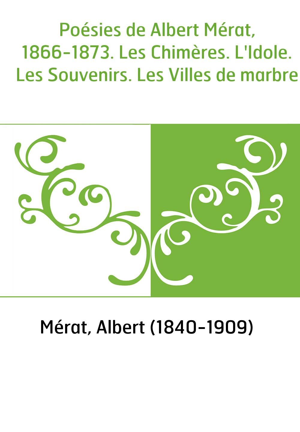 Poésies de Albert Mérat, 1866-1873. Les Chimères. L'Idole. Les Souvenirs. Les Villes de marbre