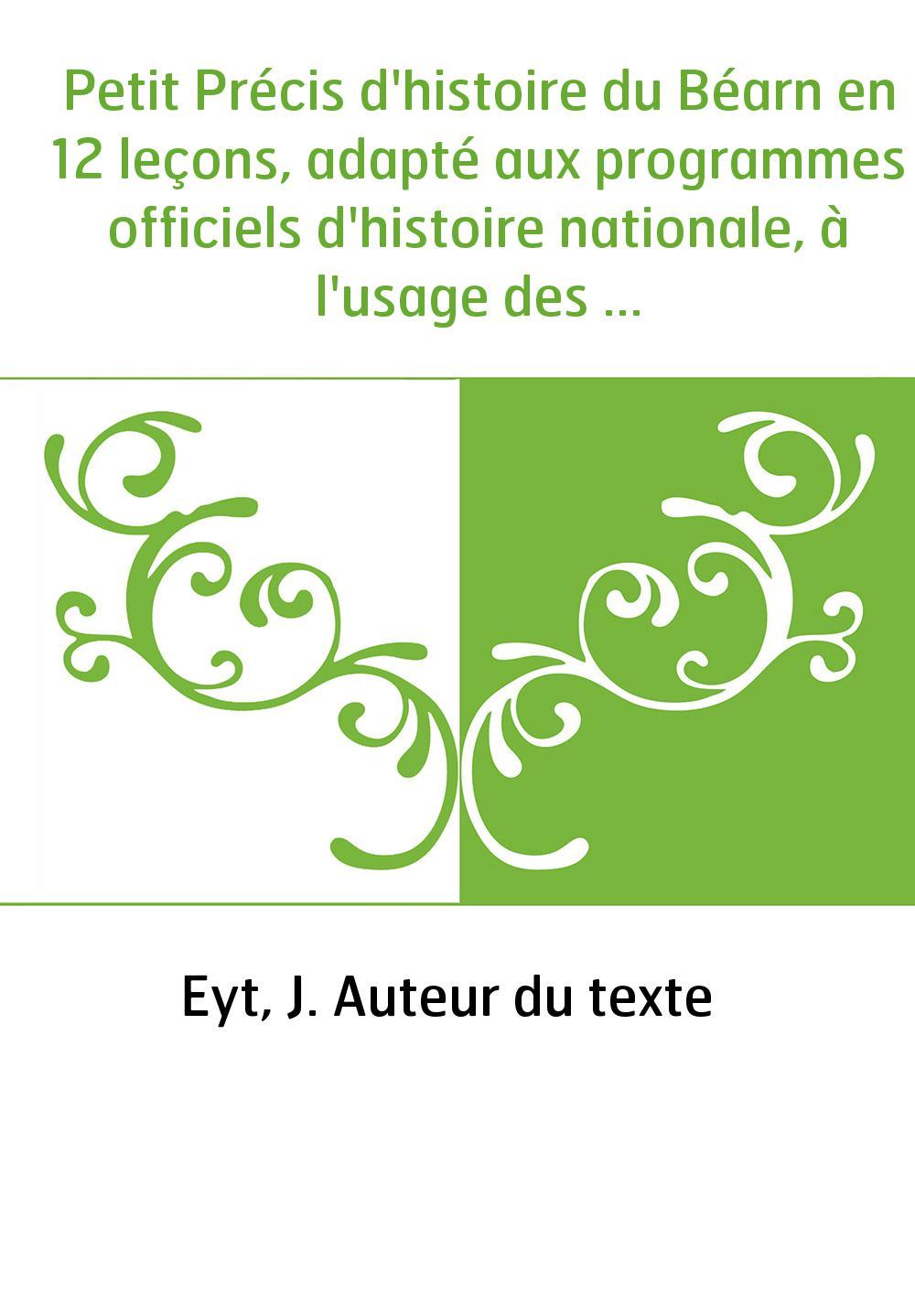 Petit Précis d'histoire du Béarn en 12 leçons, adapté aux programmes officiels d'histoire nationale, à l'usage des écoles primai