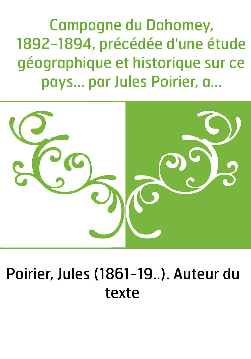 Campagne du Dahomey, 1892-1894, précédée d'une étude géographique et historique sur ce pays... par Jules Poirier, avec une préfa