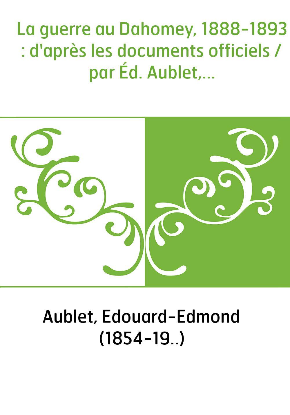 La guerre au Dahomey, 1888-1893 : d'après les documents officiels / par Éd. Aublet,...