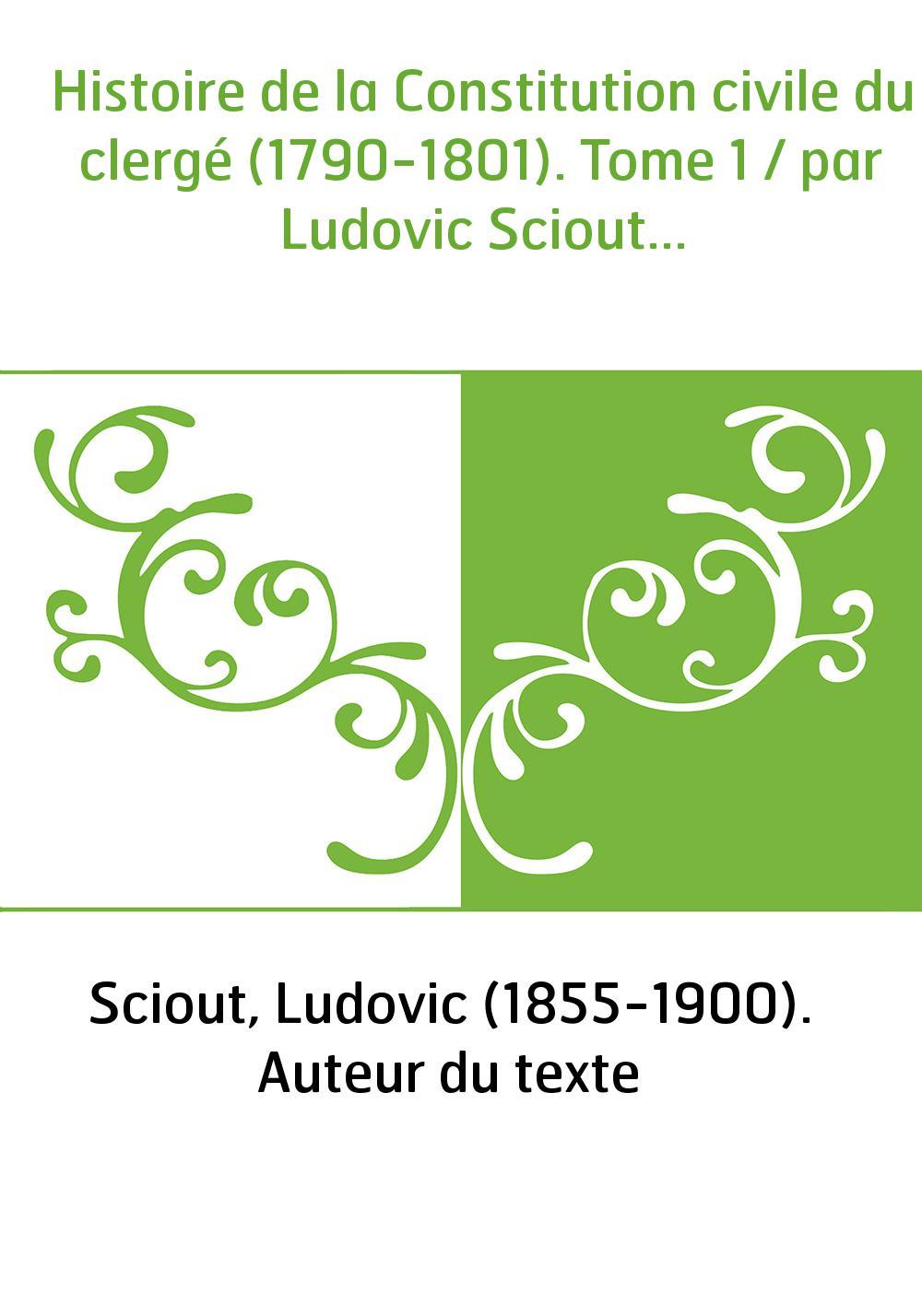 Histoire de la Constitution civile du clergé (1790-1801). Tome 1 / par Ludovic Sciout...